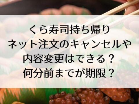 くら寿司持ち帰りネット注文のキャンセルや内容変更はできる?何分前までが期限?