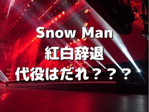 SnowMan 紅白辞退 代役 だれ 誰
