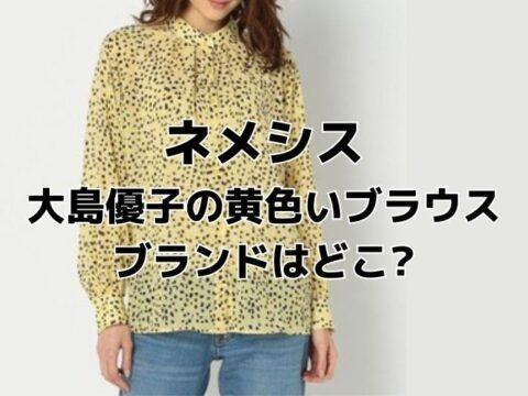 ネメシス大島優子の黄色ブラウスのブランドどこ?コーディネートするなら何?