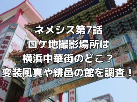 ネメシス第7話 ロケ地撮影場所は 横浜中華街のどこ? 変装風真や緋邑の館を調査!