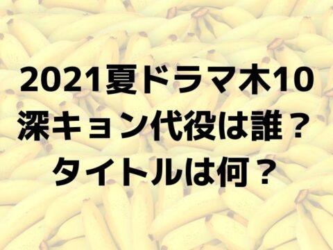 深キョン代役は誰? 2021夏ドラマ木10の タイトルは何?
