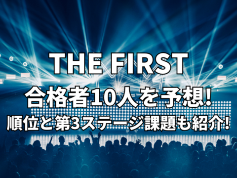 THE FIRST合格者10人を予想!4次審査結果順位と第3ステージ課題も紹介!