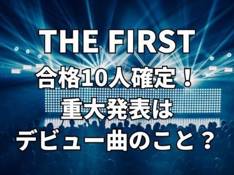 THE FIRST合格10人確定!重大発表の内容はデビュー曲?